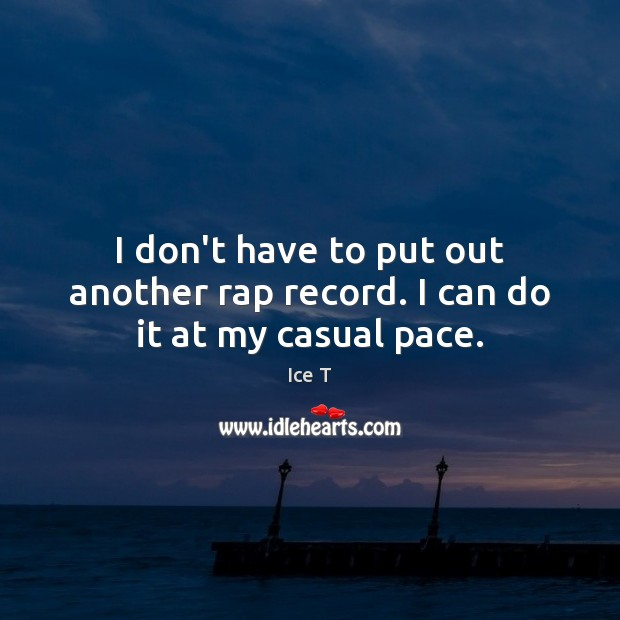 I don't have to put out another rap record. I can do it at my casual pace. Ice T Picture Quote