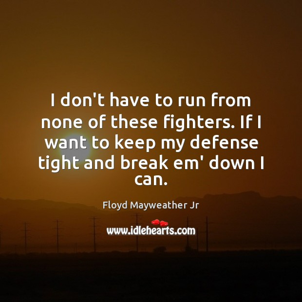 I don't have to run from none of these fighters. If I Floyd Mayweather Jr Picture Quote