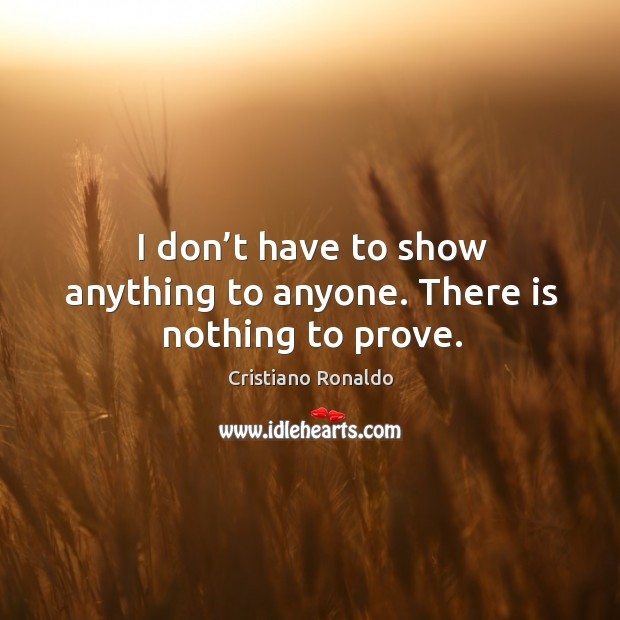 I don't have to show anything to anyone. There is nothing to prove. Image