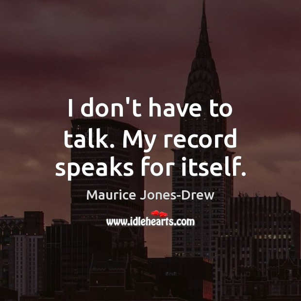 I don't have to talk. My record speaks for itself. Image