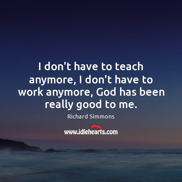 I don't have to teach anymore, I don't have to work anymore, Richard Simmons Picture Quote