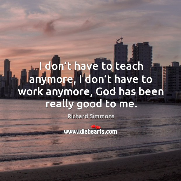 I don't have to teach anymore, I don't have to work anymore, God has been really good to me. Image