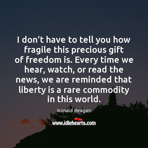 I don't have to tell you how fragile this precious gift of Ronald Reagan Picture Quote