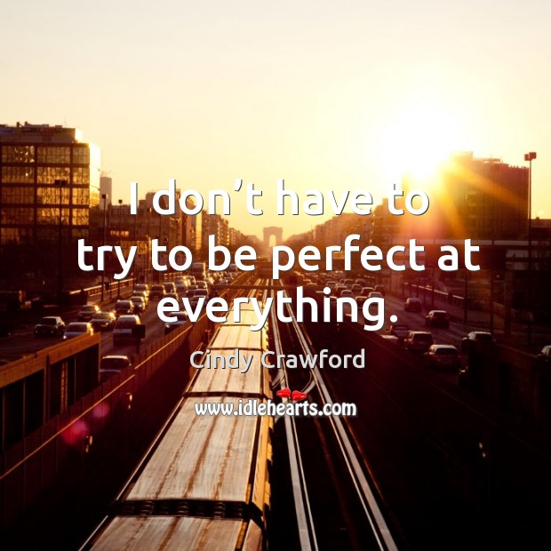 I don't have to try to be perfect at everything. Cindy Crawford Picture Quote