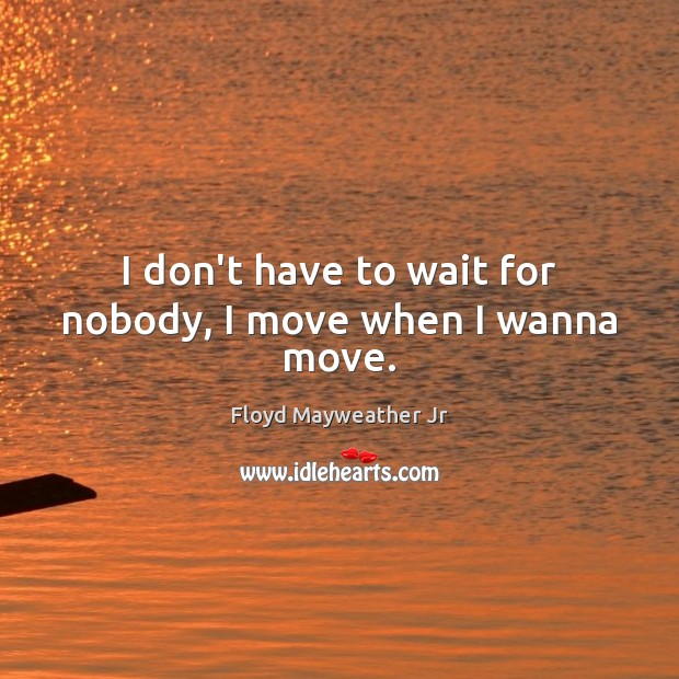 I don't have to wait for nobody, I move when I wanna move. Floyd Mayweather Jr Picture Quote