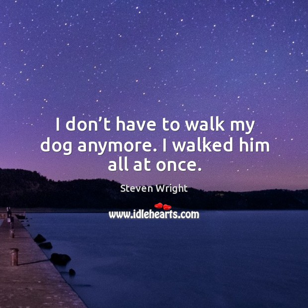 I don't have to walk my dog anymore. I walked him all at once. Image