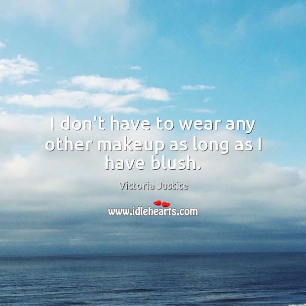 I don't have to wear any other makeup as long as I have blush. Victoria Justice Picture Quote