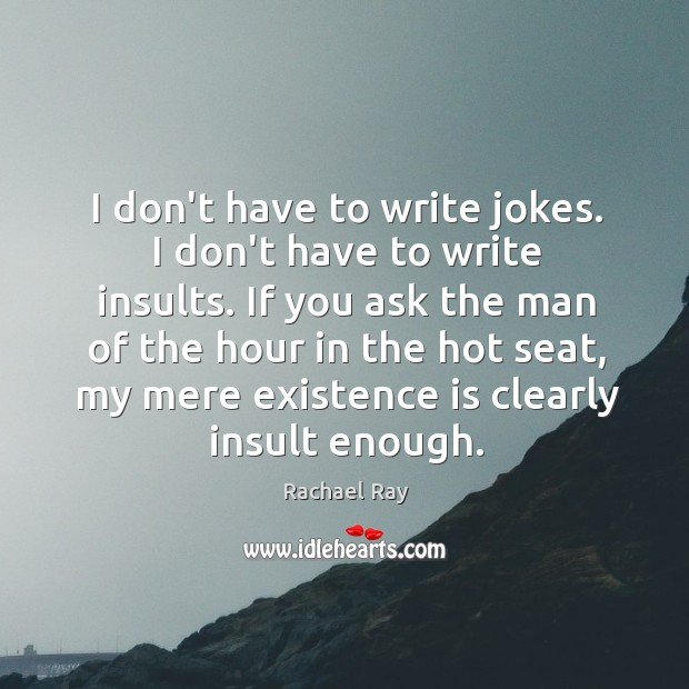 Image, I don't have to write jokes. I don't have to write insults.
