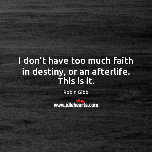 I don't have too much faith in destiny, or an afterlife. This is it. Robin Gibb Picture Quote