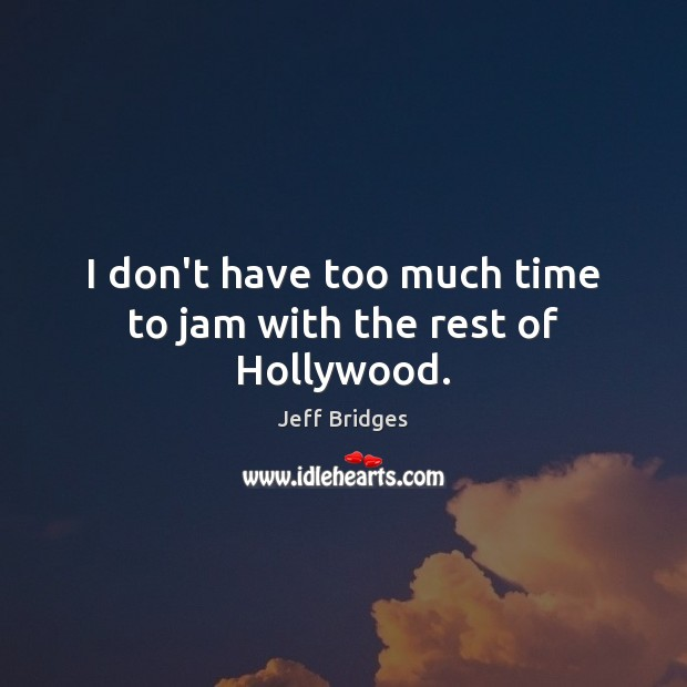 I don't have too much time to jam with the rest of Hollywood. Jeff Bridges Picture Quote