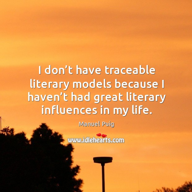 I don't have traceable literary models because I haven't had great literary influences in my lie. Image