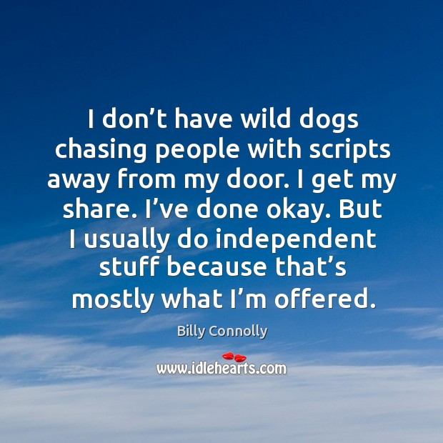 I don't have wild dogs chasing people with scripts away from my door. I get my share. Image