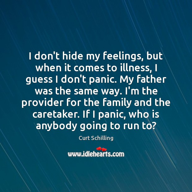 I don't hide my feelings, but when it comes to illness, I Curt Schilling Picture Quote