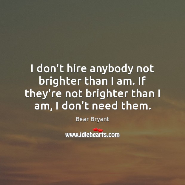 Image, I don't hire anybody not brighter than I am. If they're not