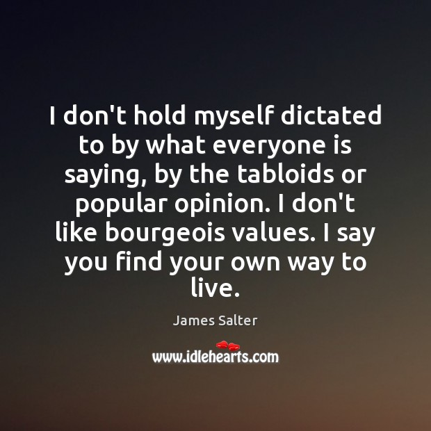 I don't hold myself dictated to by what everyone is saying, by James Salter Picture Quote