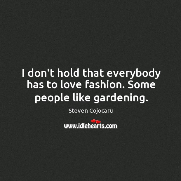 I don't hold that everybody has to love fashion. Some people like gardening. Steven Cojocaru Picture Quote