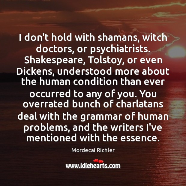 I don't hold with shamans, witch doctors, or psychiatrists. Shakespeare, Tolstoy, or Image