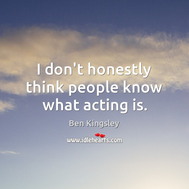 I don't honestly think people know what acting is. Image