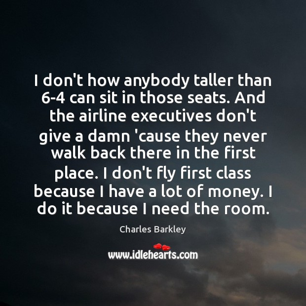 I don't how anybody taller than 6-4 can sit in those seats. Charles Barkley Picture Quote