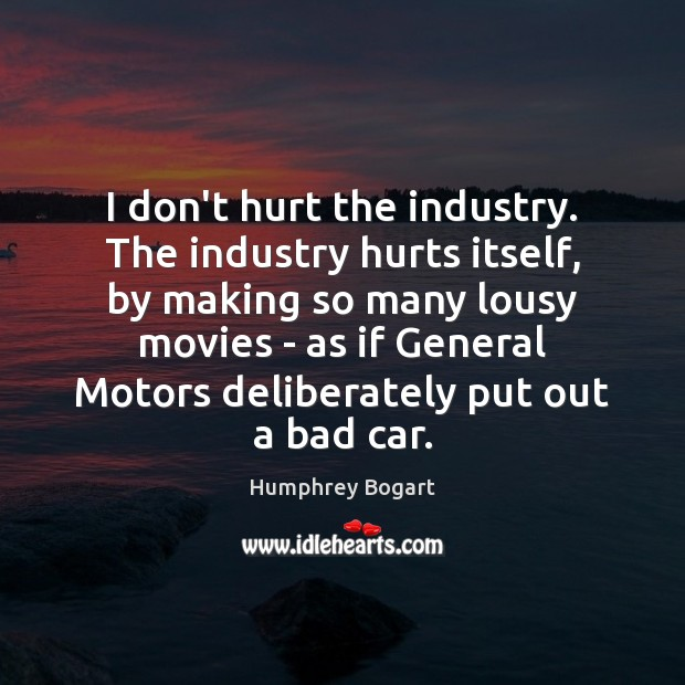 I don't hurt the industry. The industry hurts itself, by making so Humphrey Bogart Picture Quote