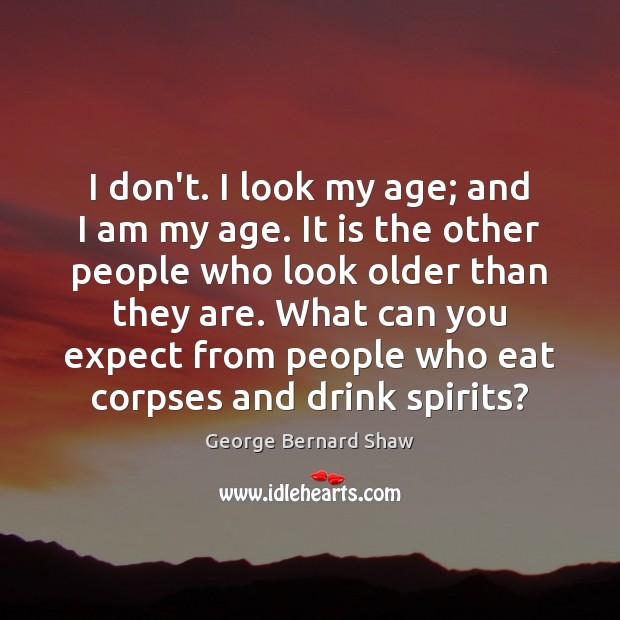 Image, I don't. I look my age; and I am my age. It