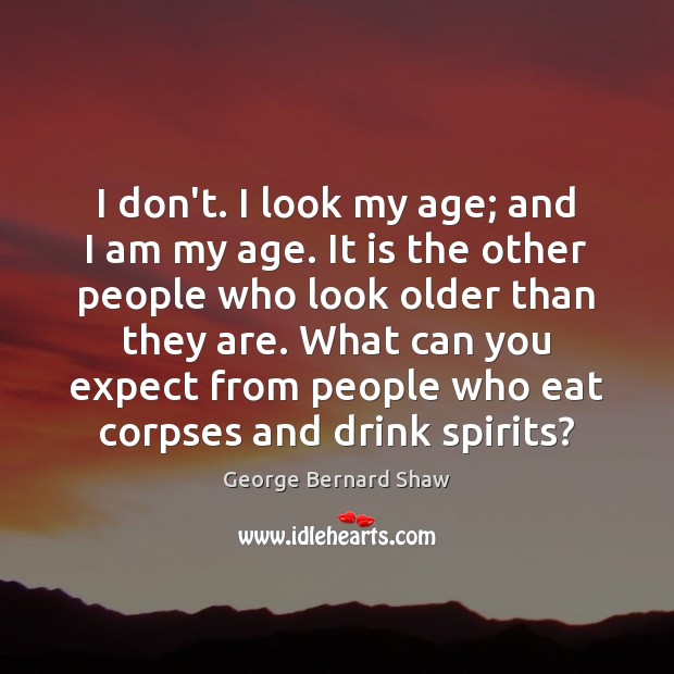 I don't. I look my age; and I am my age. It George Bernard Shaw Picture Quote