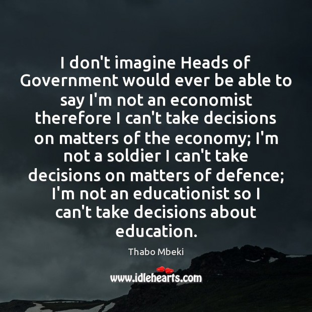 Thabo Mbeki Picture Quote image saying: I don't imagine Heads of Government would ever be able to say