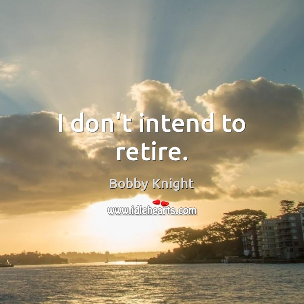 I don't intend to retire. Image