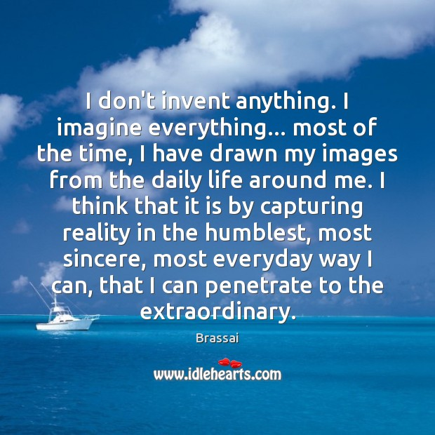 Image, I don't invent anything. I imagine everything… most of the time, I