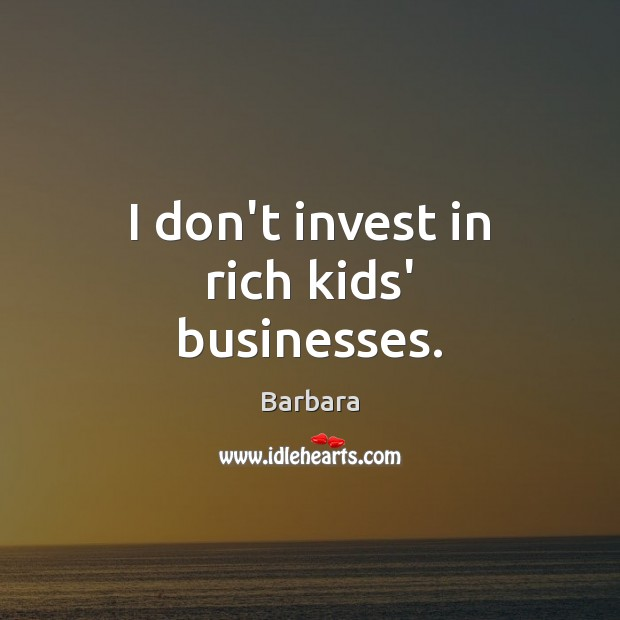 Image, I don't invest in rich kids' businesses.