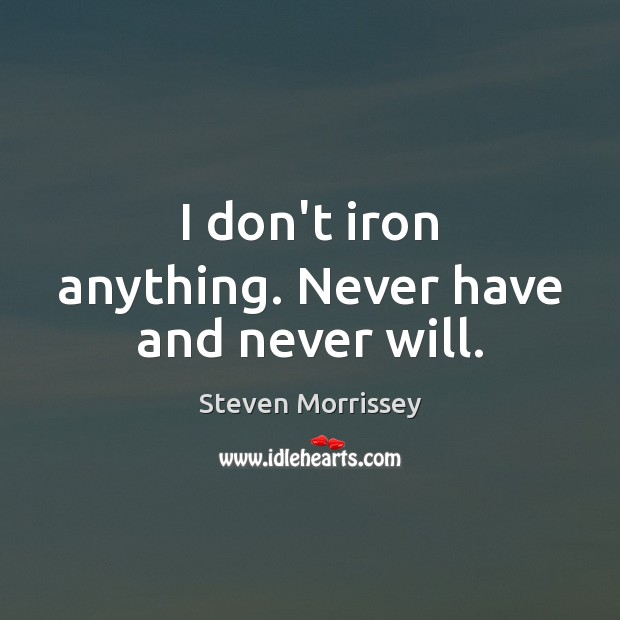 I don't iron anything. Never have and never will. Image
