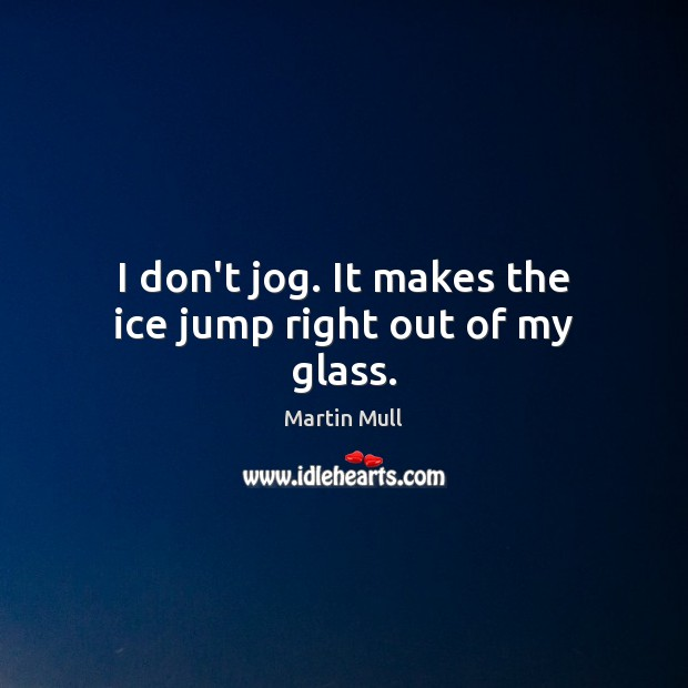 Image, I don't jog. It makes the ice jump right out of my glass.