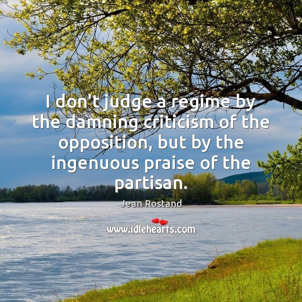 I don't judge a regime by the damning criticism of the opposition, Don't Judge Quotes Image