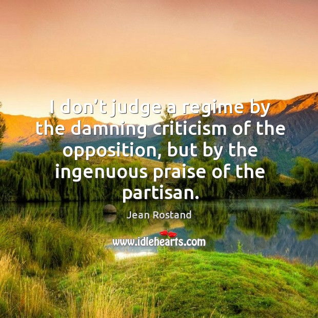 I don't judge a regime by the damning criticism of the opposition, but by the ingenuous praise of the partisan. Jean Rostand Picture Quote