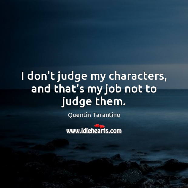 I don't judge my characters, and that's my job not to judge them. Don't Judge Quotes Image