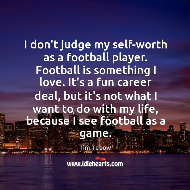 I don't judge my self-worth as a football player. Football is something Image