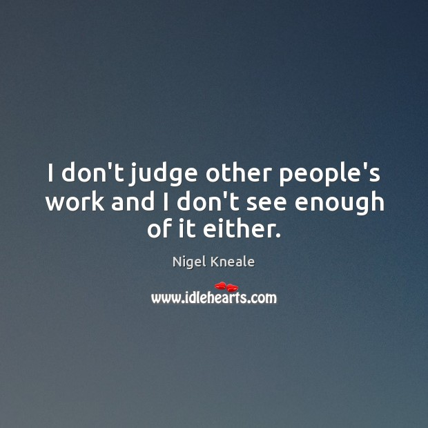 I don't judge other people's work and I don't see enough of it either. Don't Judge Quotes Image
