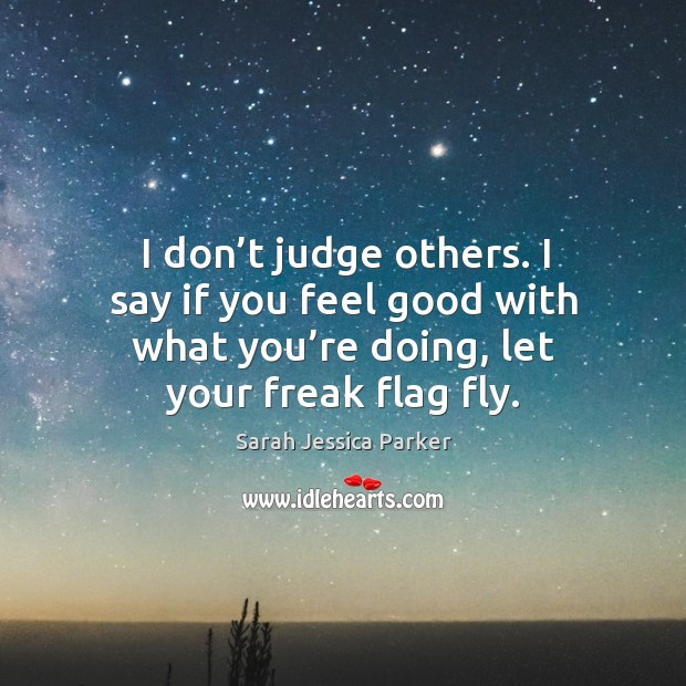 I don't judge others. I say if you feel good with what you're doing, let your freak flag fly. Image