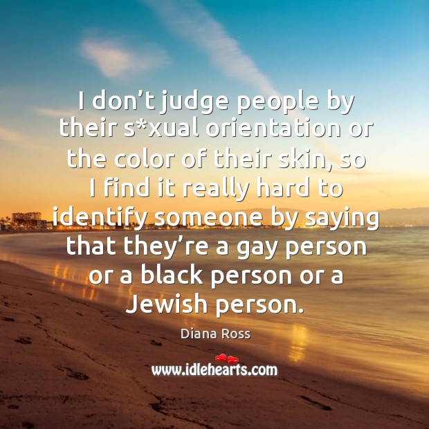 I don't judge people by their s*xual orientation or the color of their skin, so I find it really Diana Ross Picture Quote