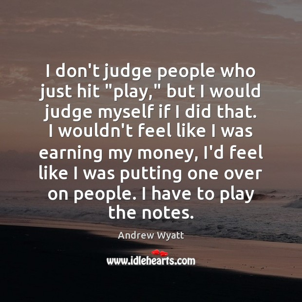 "Image, I don't judge people who just hit ""play,"" but I would judge"