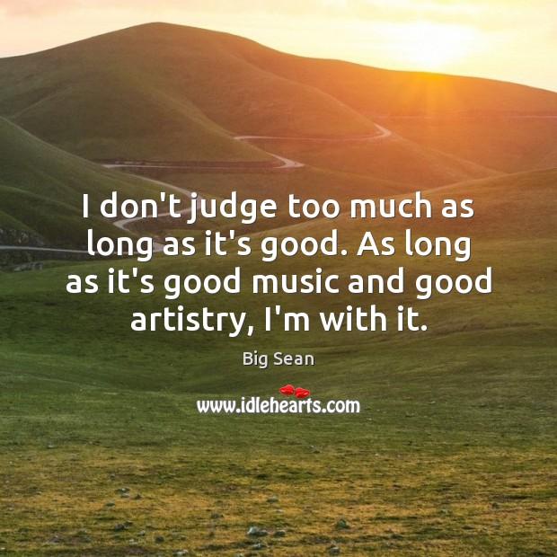 I don't judge too much as long as it's good. As long Image