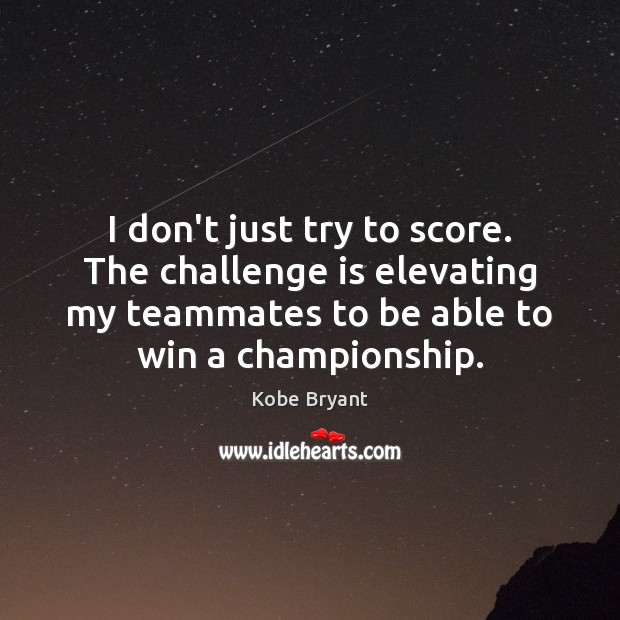 I don't just try to score. The challenge is elevating my teammates Kobe Bryant Picture Quote