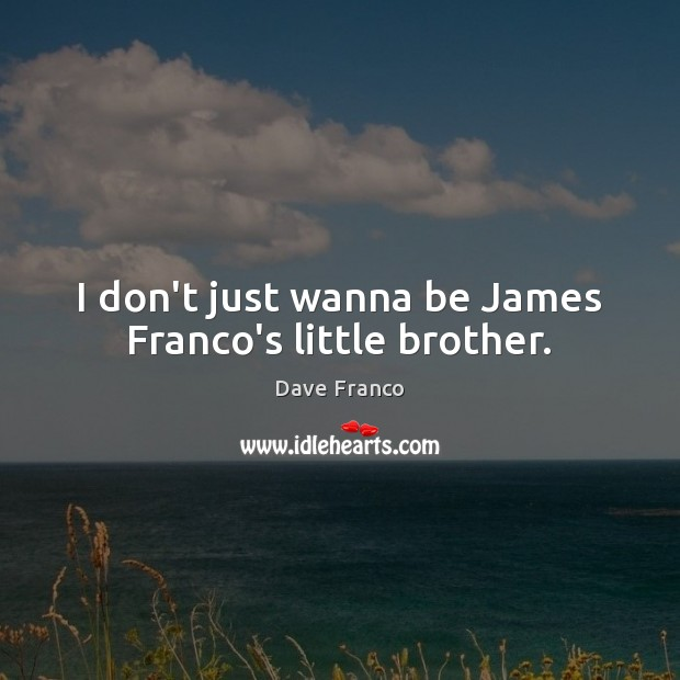Dave Franco Picture Quote image saying: I don't just wanna be James Franco's little brother.
