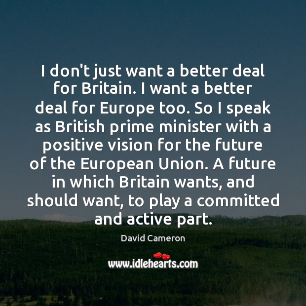 I don't just want a better deal for Britain. I want a David Cameron Picture Quote