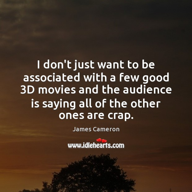 I don't just want to be associated with a few good 3D James Cameron Picture Quote