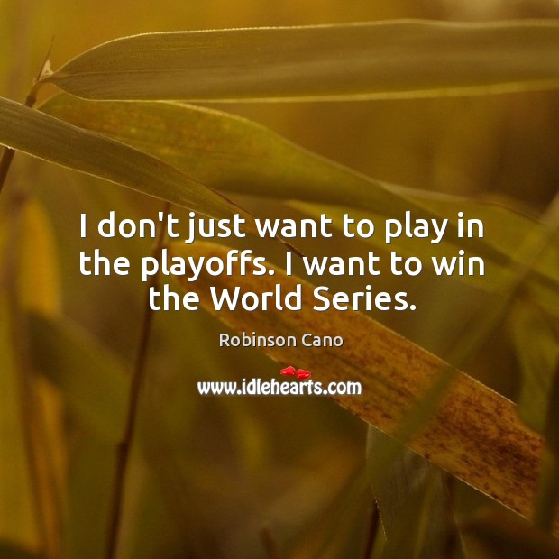 I don't just want to play in the playoffs. I want to win the World Series. Image