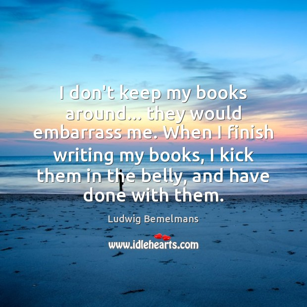 I don't keep my books around… they would embarrass me. When I Image