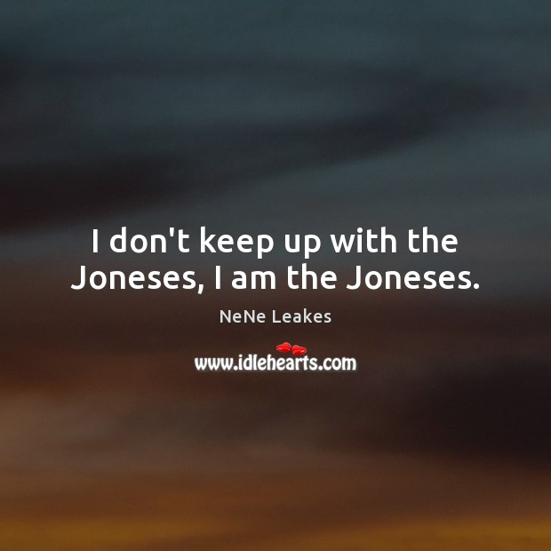I don't keep up with the Joneses, I am the Joneses. Image