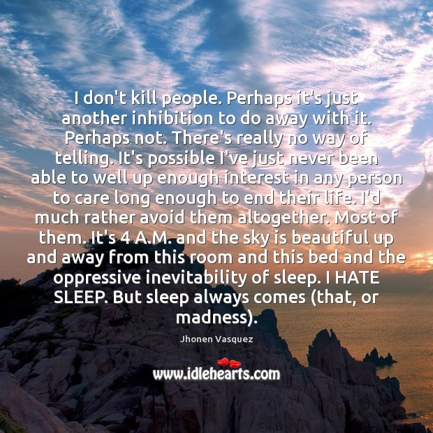 I don't kill people. Perhaps it's just another inhibition to do away Image