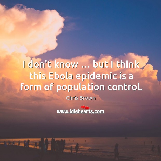 I don't know … but I think this Ebola epidemic is a form of population control. Population Control Quotes Image